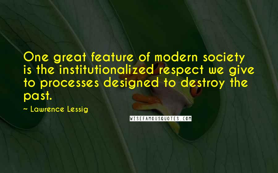 Lawrence Lessig quotes: One great feature of modern society is the institutionalized respect we give to processes designed to destroy the past.