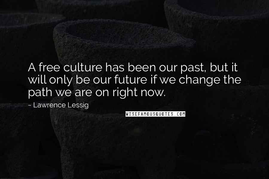 Lawrence Lessig quotes: A free culture has been our past, but it will only be our future if we change the path we are on right now.
