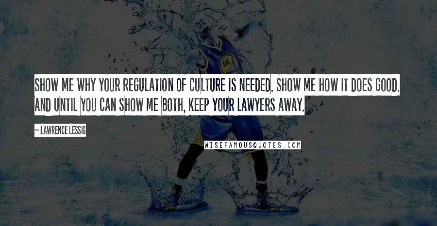 Lawrence Lessig quotes: Show me why your regulation of culture is needed. Show me how it does good. And until you can show me both, keep your lawyers away.