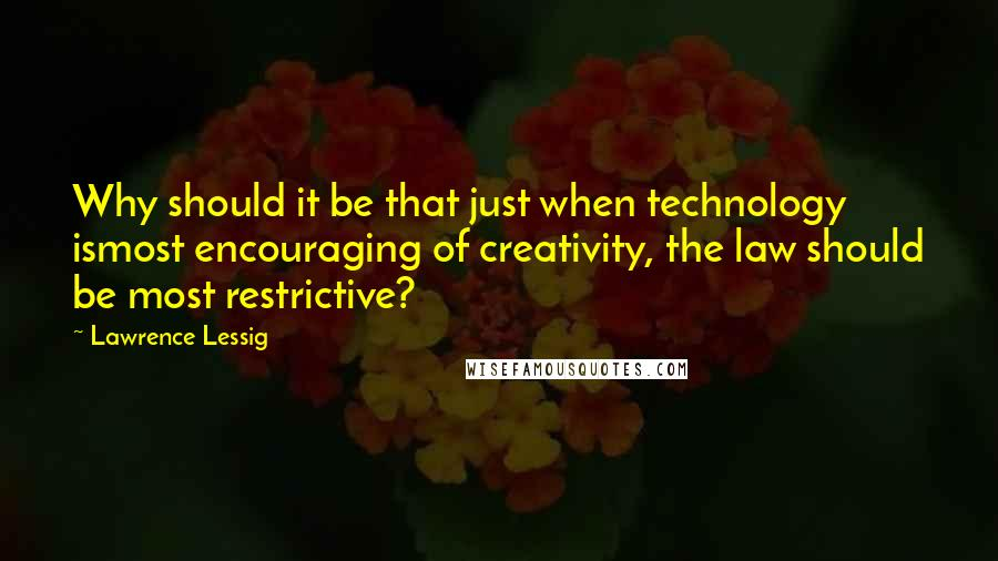 Lawrence Lessig quotes: Why should it be that just when technology ismost encouraging of creativity, the law should be most restrictive?