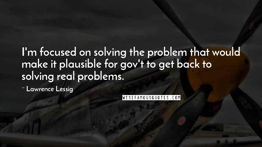 Lawrence Lessig quotes: I'm focused on solving the problem that would make it plausible for gov't to get back to solving real problems.
