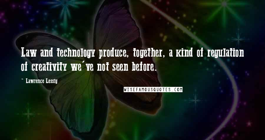 Lawrence Lessig quotes: Law and technology produce, together, a kind of regulation of creativity we've not seen before.