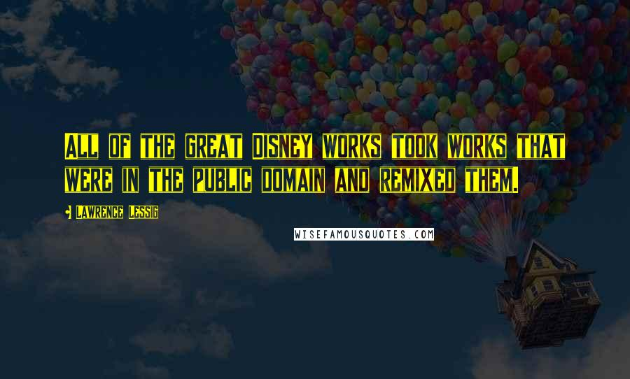Lawrence Lessig quotes: All of the great Disney works took works that were in the public domain and remixed them.