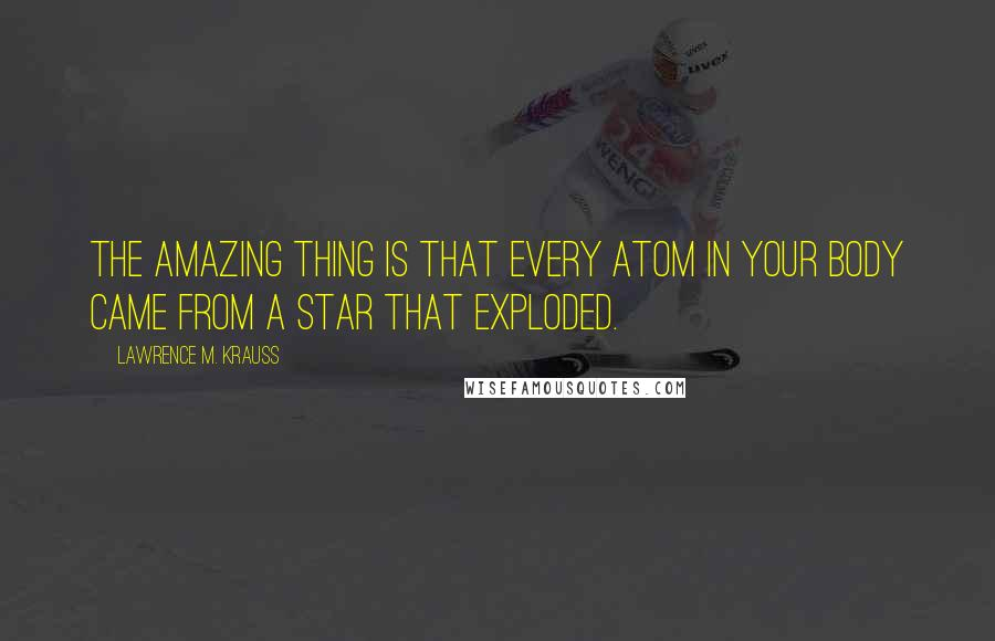 Lawrence M. Krauss quotes: The amazing thing is that every atom in your body came from a star that exploded.