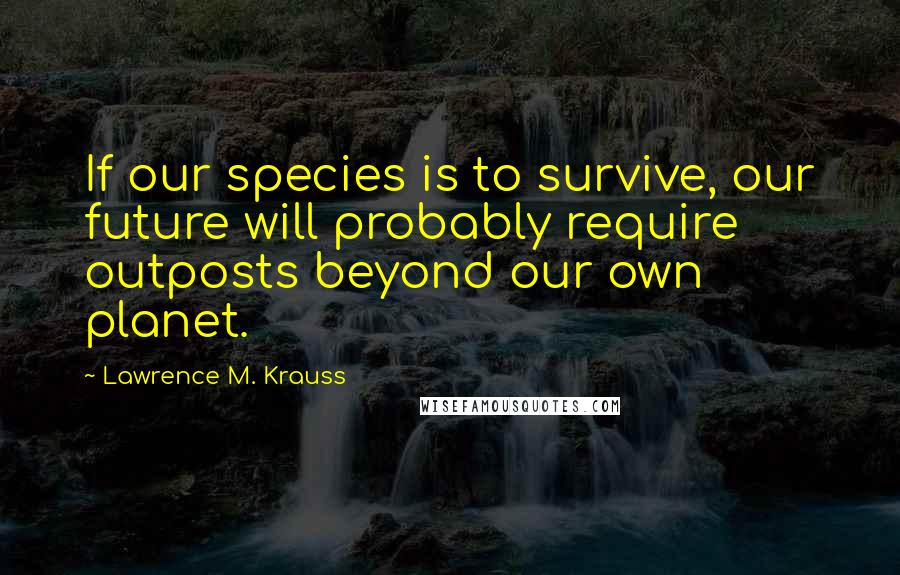 Lawrence M. Krauss quotes: If our species is to survive, our future will probably require outposts beyond our own planet.