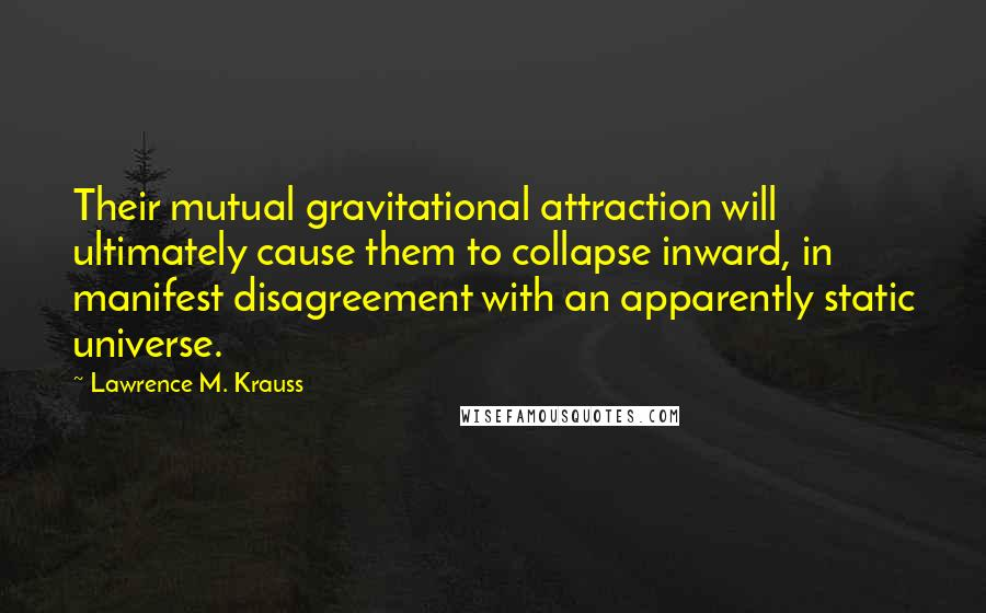 Lawrence M. Krauss quotes: Their mutual gravitational attraction will ultimately cause them to collapse inward, in manifest disagreement with an apparently static universe.