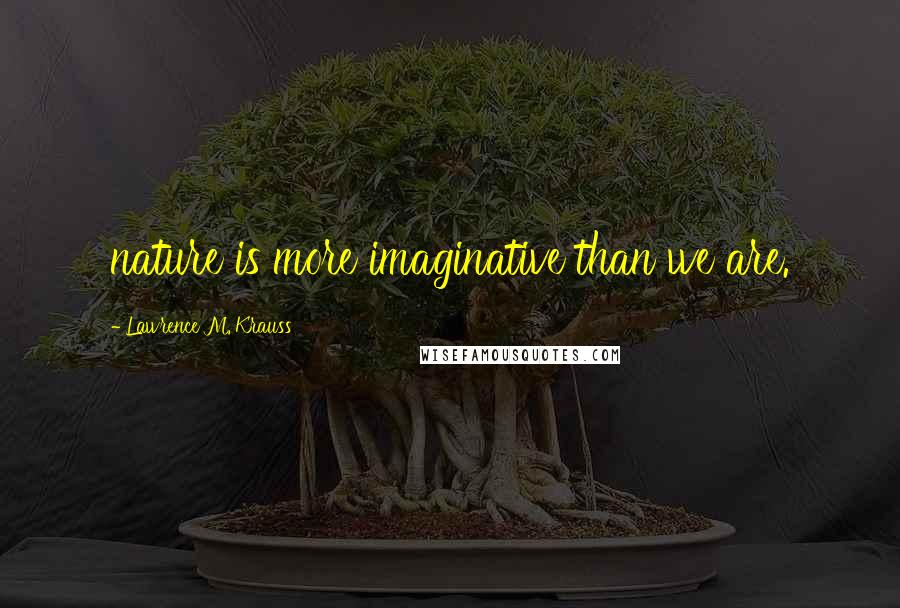 Lawrence M. Krauss quotes: nature is more imaginative than we are.