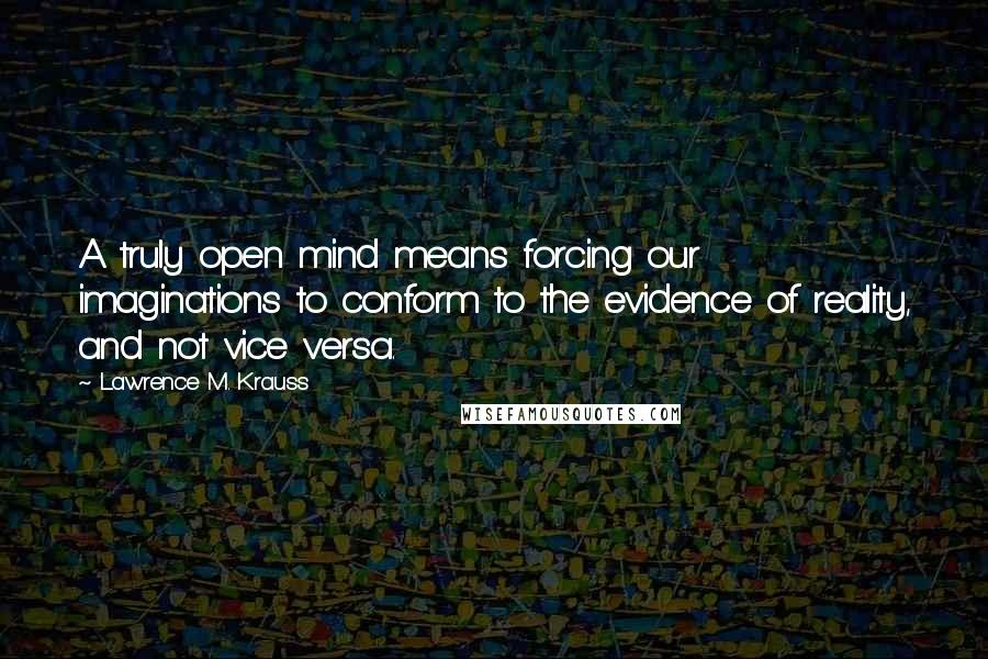 Lawrence M. Krauss quotes: A truly open mind means forcing our imaginations to conform to the evidence of reality, and not vice versa.