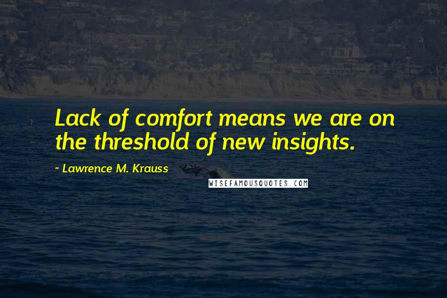 Lawrence M. Krauss quotes: Lack of comfort means we are on the threshold of new insights.