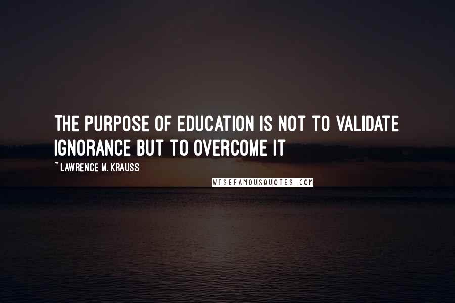 Lawrence M. Krauss quotes: The purpose of education is not to validate ignorance but to overcome it