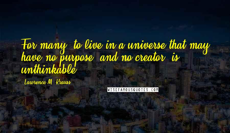 Lawrence M. Krauss quotes: For many, to live in a universe that may have no purpose, and no creator, is unthinkable.