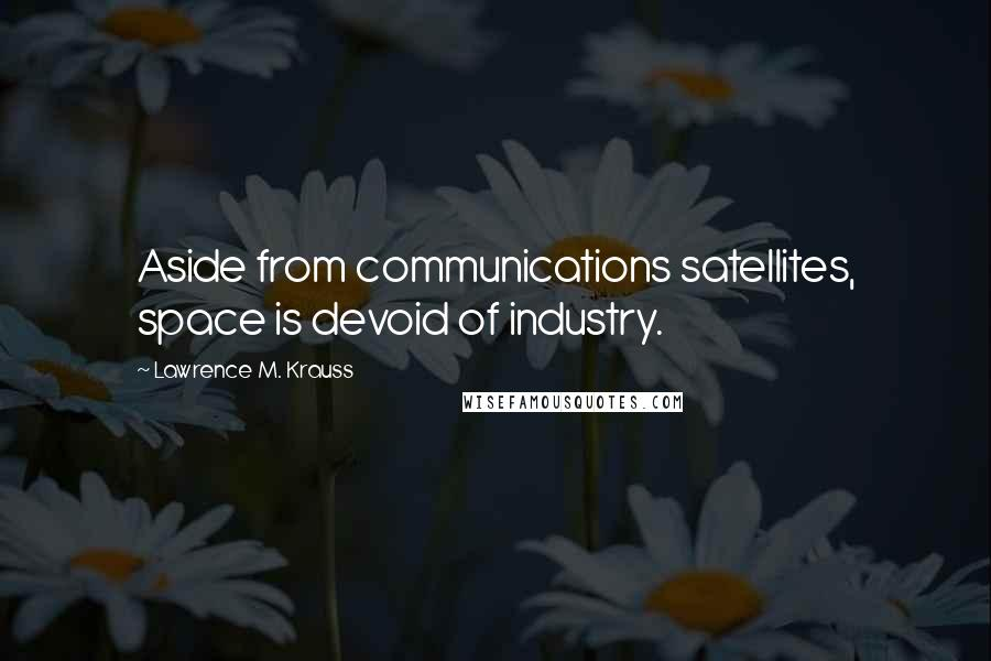 Lawrence M. Krauss quotes: Aside from communications satellites, space is devoid of industry.