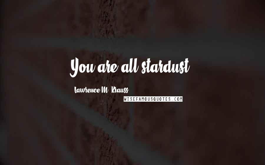 Lawrence M. Krauss quotes: You are all stardust.