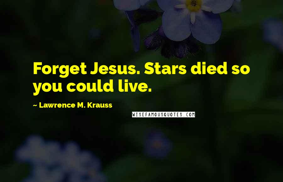 Lawrence M. Krauss quotes: Forget Jesus. Stars died so you could live.