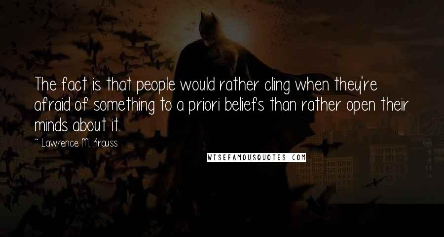Lawrence M. Krauss quotes: The fact is that people would rather cling when they're afraid of something to a priori beliefs than rather open their minds about it.