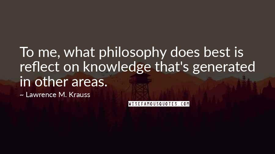 Lawrence M. Krauss quotes: To me, what philosophy does best is reflect on knowledge that's generated in other areas.