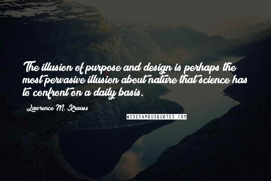 Lawrence M. Krauss quotes: The illusion of purpose and design is perhaps the most pervasive illusion about nature that science has to confront on a daily basis.