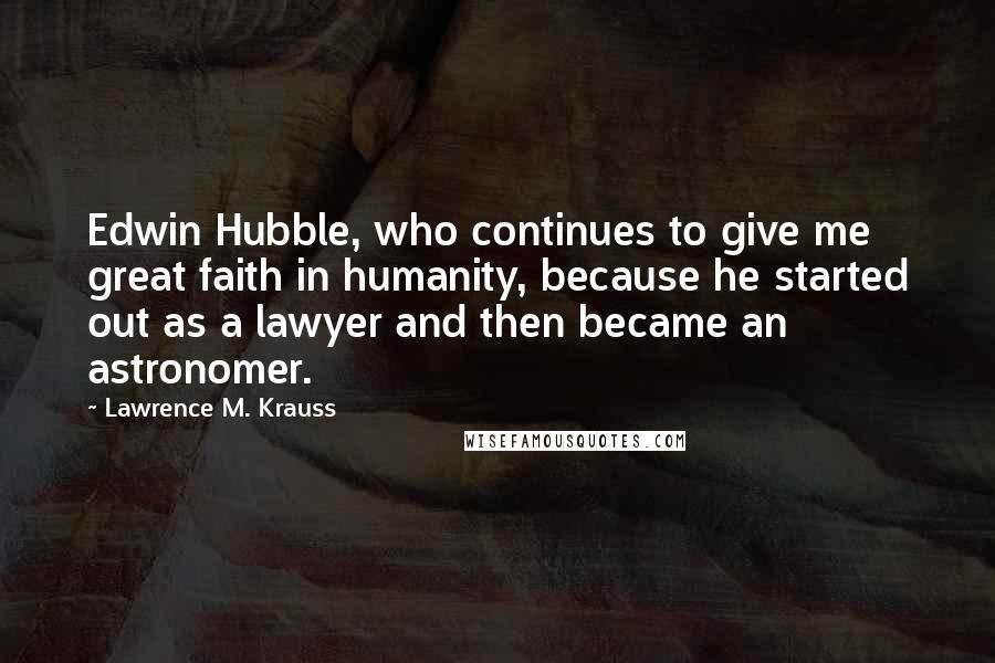 Lawrence M. Krauss quotes: Edwin Hubble, who continues to give me great faith in humanity, because he started out as a lawyer and then became an astronomer.