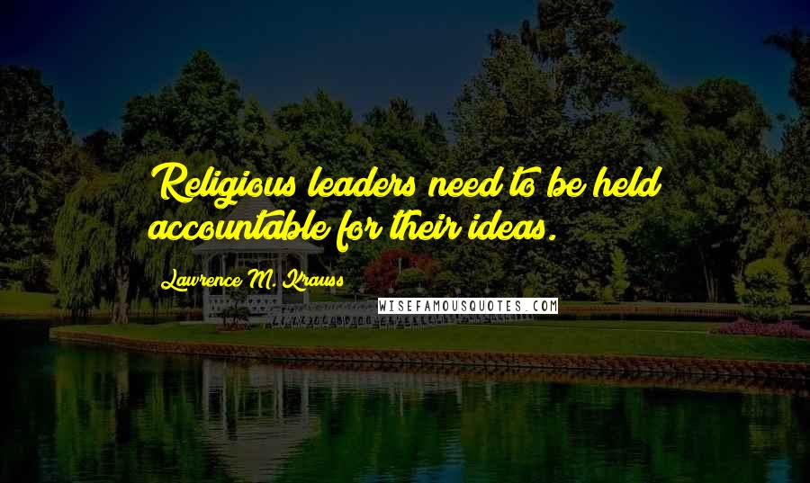 Lawrence M. Krauss quotes: Religious leaders need to be held accountable for their ideas.