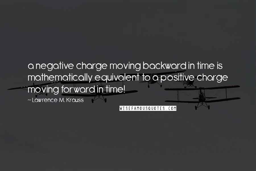 Lawrence M. Krauss quotes: a negative charge moving backward in time is mathematically equivalent to a positive charge moving forward in time!