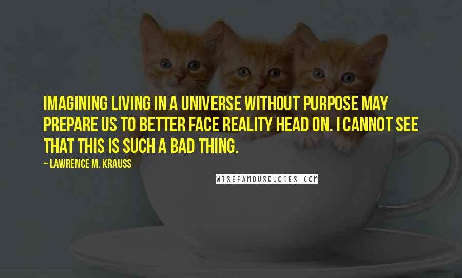 Lawrence M. Krauss quotes: Imagining living in a universe without purpose may prepare us to better face reality head on. I cannot see that this is such a bad thing.