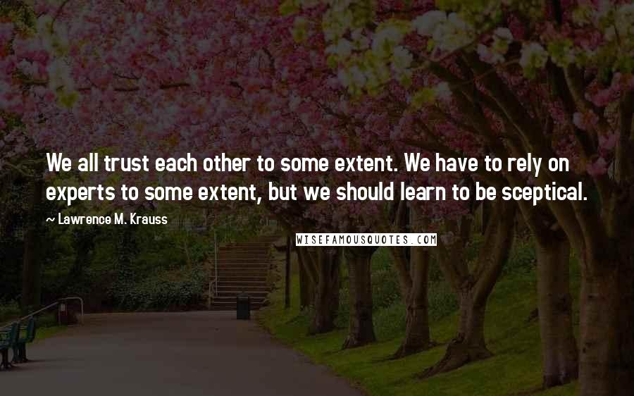 Lawrence M. Krauss quotes: We all trust each other to some extent. We have to rely on experts to some extent, but we should learn to be sceptical.