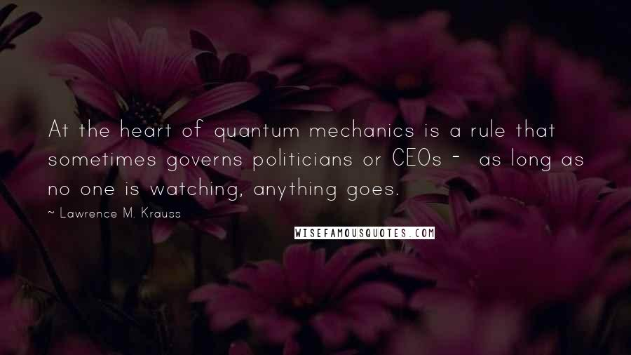 Lawrence M. Krauss quotes: At the heart of quantum mechanics is a rule that sometimes governs politicians or CEOs - as long as no one is watching, anything goes.
