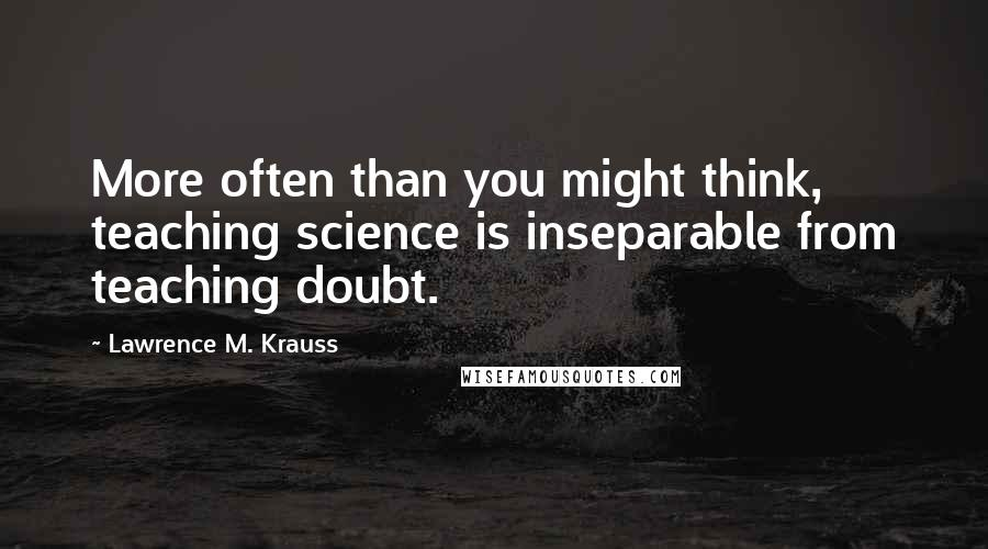 Lawrence M. Krauss quotes: More often than you might think, teaching science is inseparable from teaching doubt.