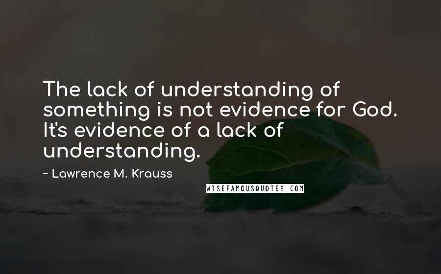 Lawrence M. Krauss quotes: The lack of understanding of something is not evidence for God. It's evidence of a lack of understanding.