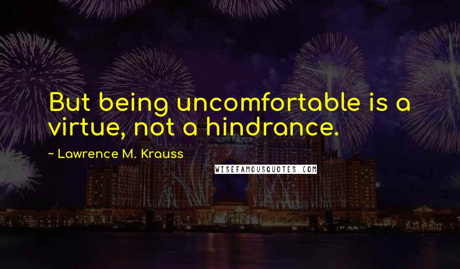 Lawrence M. Krauss quotes: But being uncomfortable is a virtue, not a hindrance.
