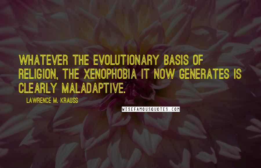 Lawrence M. Krauss quotes: Whatever the evolutionary basis of religion, the xenophobia it now generates is clearly maladaptive.