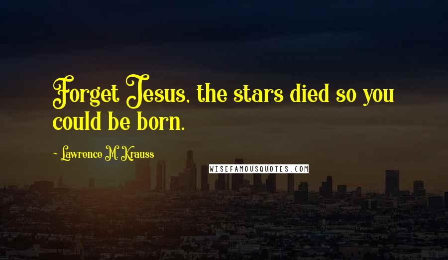 Lawrence M. Krauss quotes: Forget Jesus, the stars died so you could be born.