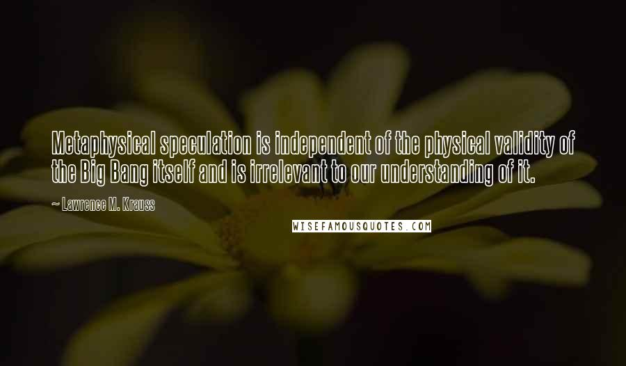 Lawrence M. Krauss quotes: Metaphysical speculation is independent of the physical validity of the Big Bang itself and is irrelevant to our understanding of it.