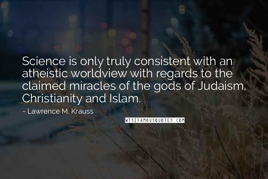 Lawrence M. Krauss quotes: Science is only truly consistent with an atheistic worldview with regards to the claimed miracles of the gods of Judaism, Christianity and Islam.