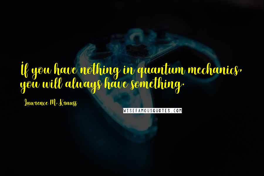 Lawrence M. Krauss quotes: If you have nothing in quantum mechanics, you will always have something.