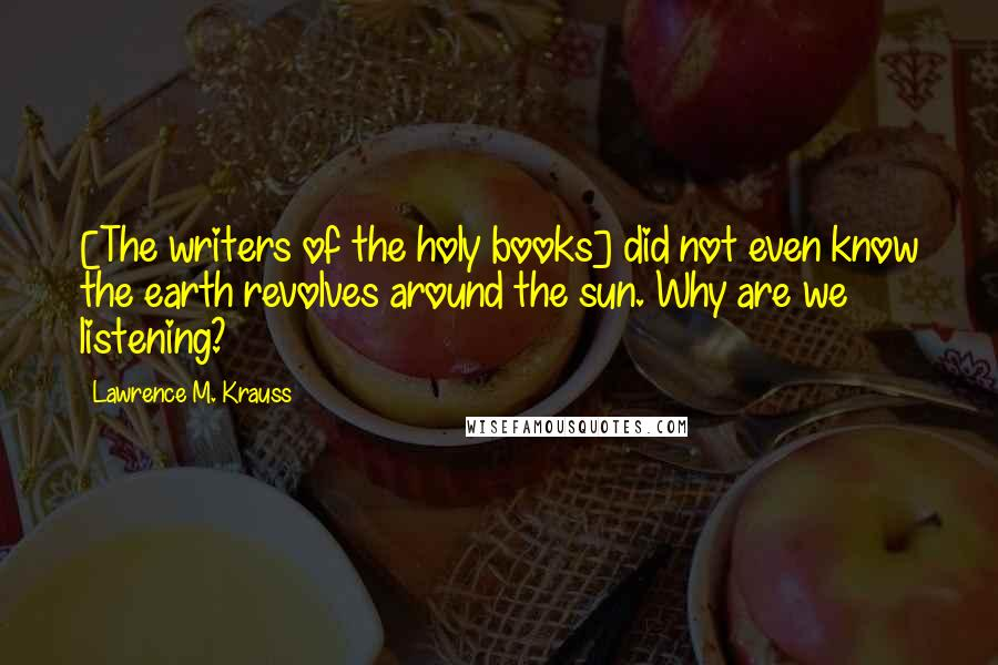 Lawrence M. Krauss quotes: [The writers of the holy books] did not even know the earth revolves around the sun. Why are we listening?