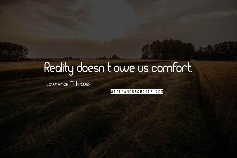 Lawrence M. Krauss quotes: Reality doesn't owe us comfort.