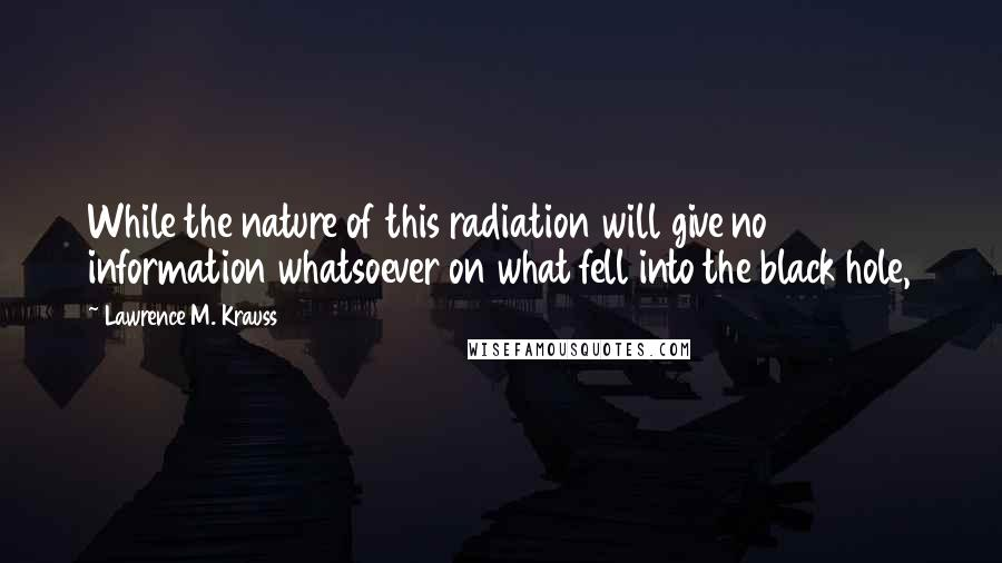 Lawrence M. Krauss quotes: While the nature of this radiation will give no information whatsoever on what fell into the black hole,
