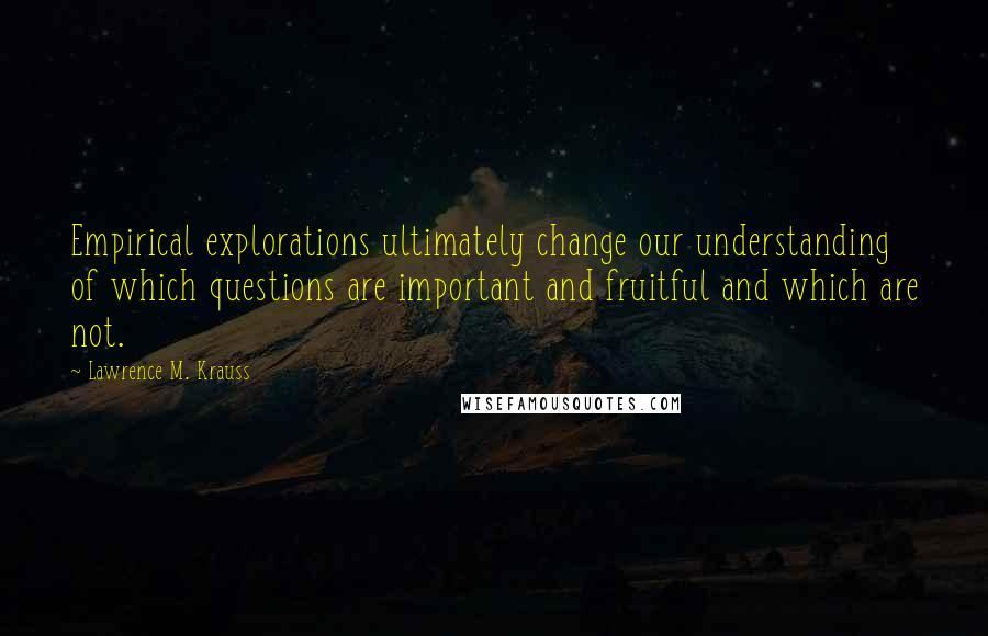 Lawrence M. Krauss quotes: Empirical explorations ultimately change our understanding of which questions are important and fruitful and which are not.