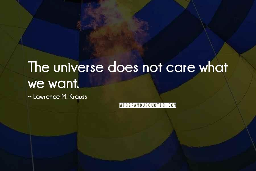Lawrence M. Krauss quotes: The universe does not care what we want.