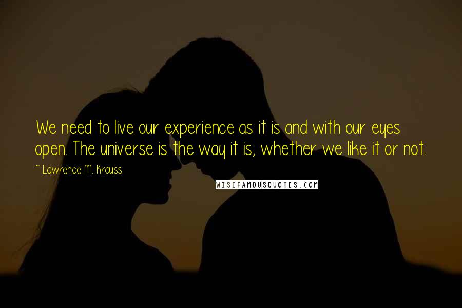 Lawrence M. Krauss quotes: We need to live our experience as it is and with our eyes open. The universe is the way it is, whether we like it or not.