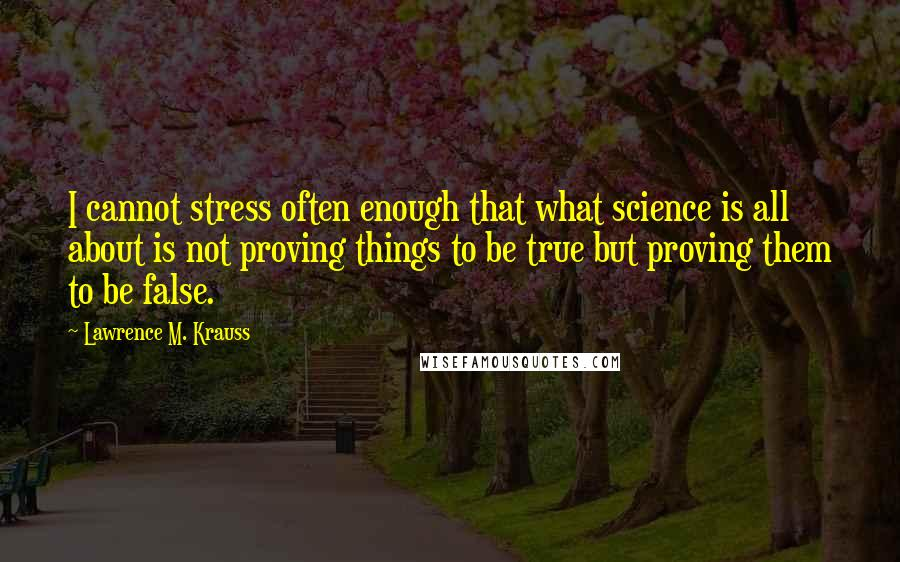 Lawrence M. Krauss quotes: I cannot stress often enough that what science is all about is not proving things to be true but proving them to be false.