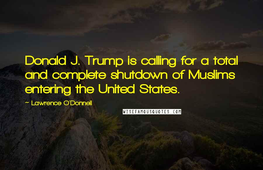 Lawrence O'Donnell quotes: Donald J. Trump is calling for a total and complete shutdown of Muslims entering the United States.