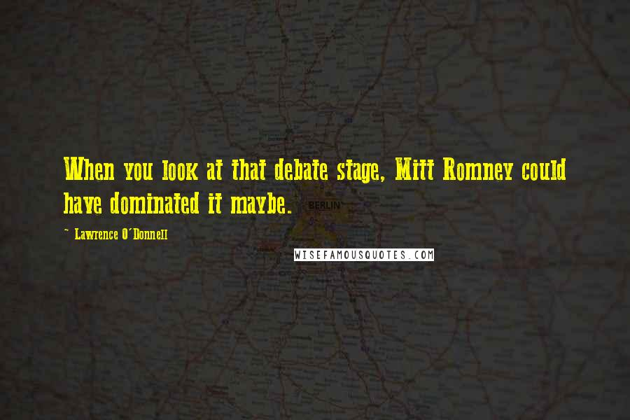 Lawrence O'Donnell quotes: When you look at that debate stage, Mitt Romney could have dominated it maybe.