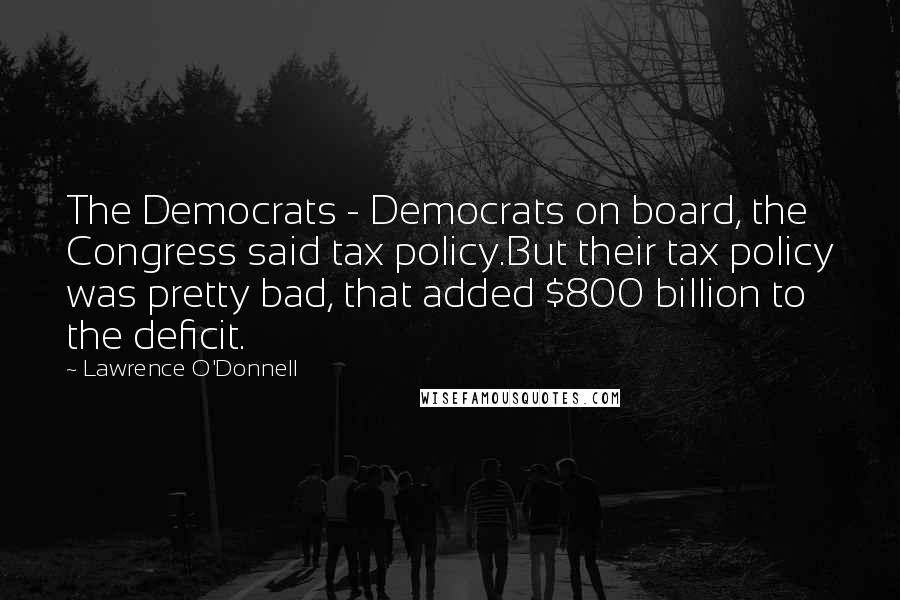 Lawrence O'Donnell quotes: The Democrats - Democrats on board, the Congress said tax policy.But their tax policy was pretty bad, that added $800 billion to the deficit.