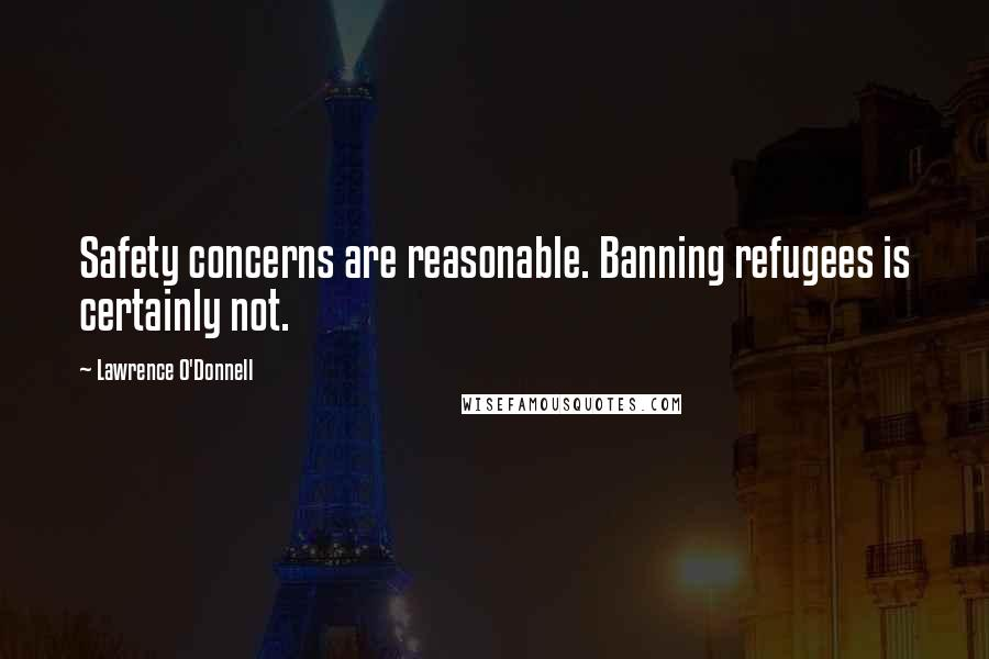Lawrence O'Donnell quotes: Safety concerns are reasonable. Banning refugees is certainly not.