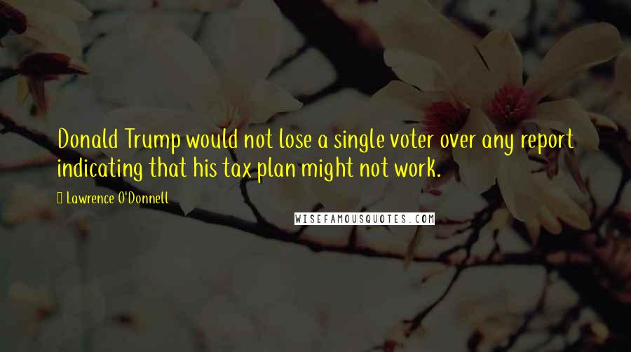 Lawrence O'Donnell quotes: Donald Trump would not lose a single voter over any report indicating that his tax plan might not work.