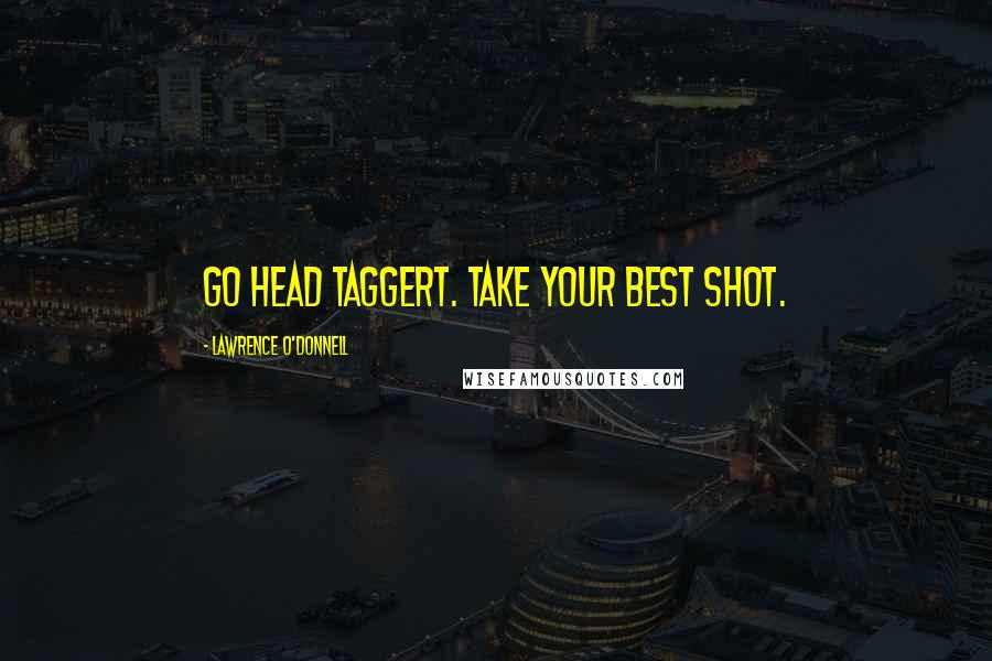 Lawrence O'Donnell quotes: Go head Taggert. Take your best shot.
