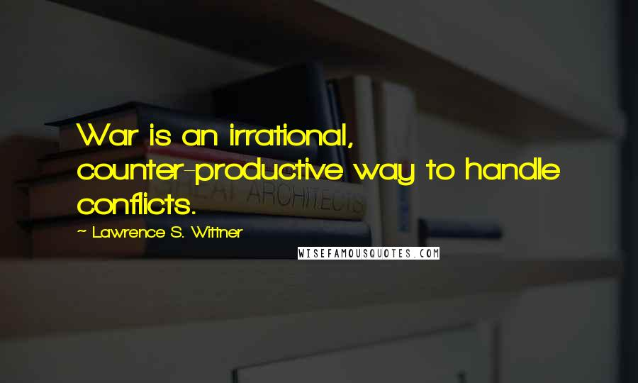 Lawrence S. Wittner quotes: War is an irrational, counter-productive way to handle conflicts.