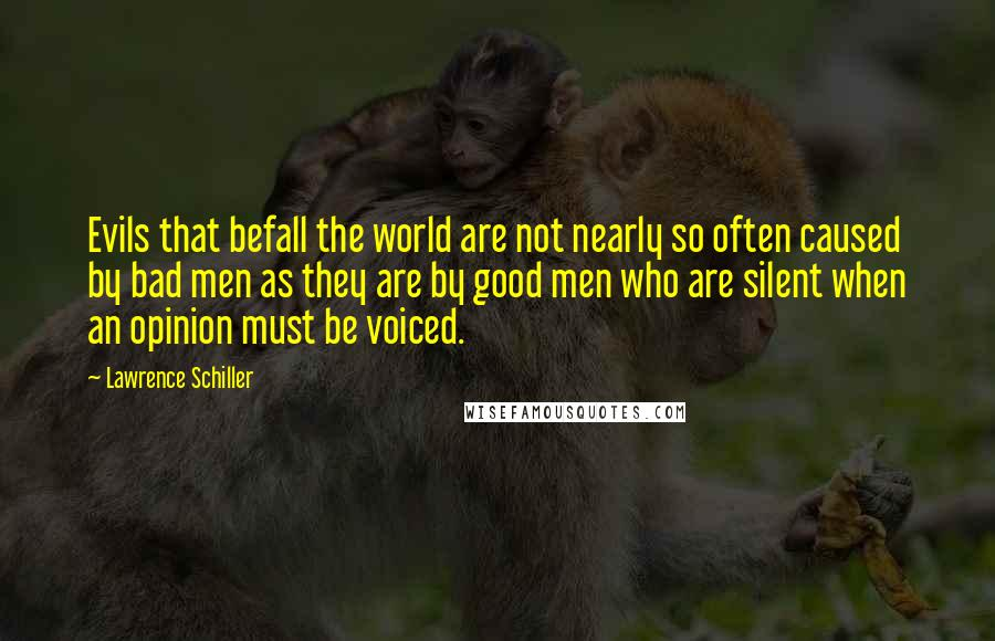 Lawrence Schiller quotes: Evils that befall the world are not nearly so often caused by bad men as they are by good men who are silent when an opinion must be voiced.